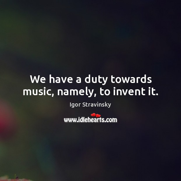 We have a duty towards music, namely, to invent it. Igor Stravinsky Picture Quote