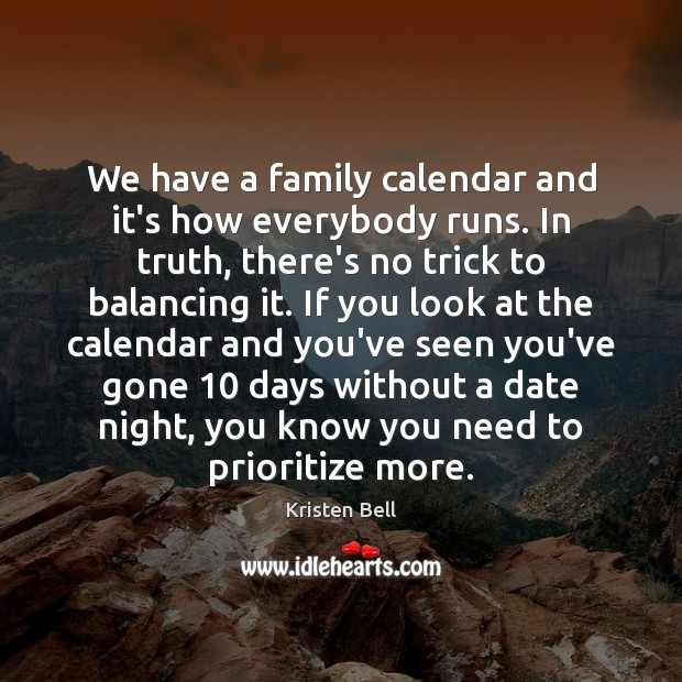 We have a family calendar and it's how everybody runs. In truth, Kristen Bell Picture Quote