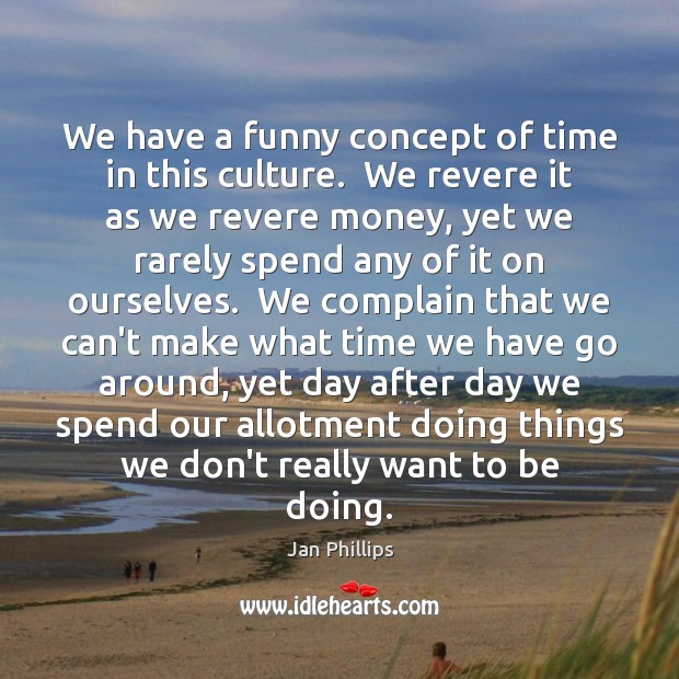 Image, We have a funny concept of time in this culture.  We revere