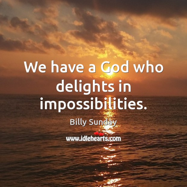 Image, We have a God who delights in impossibilities.