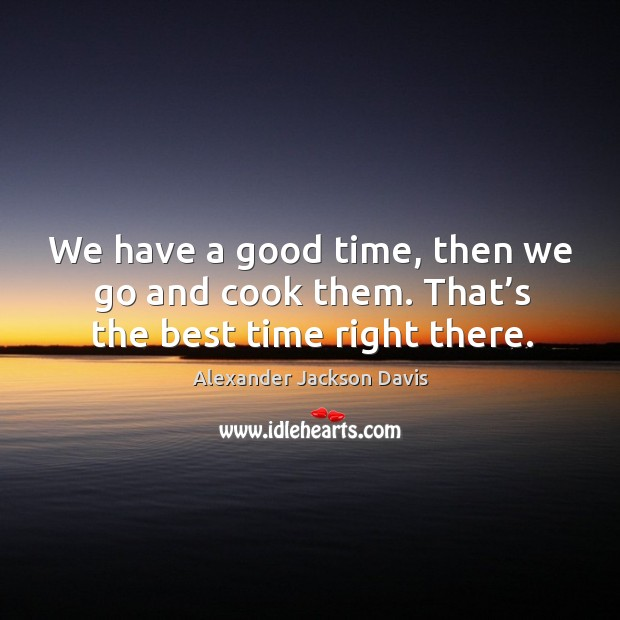 Image, We have a good time, then we go and cook them. That's the best time right there.