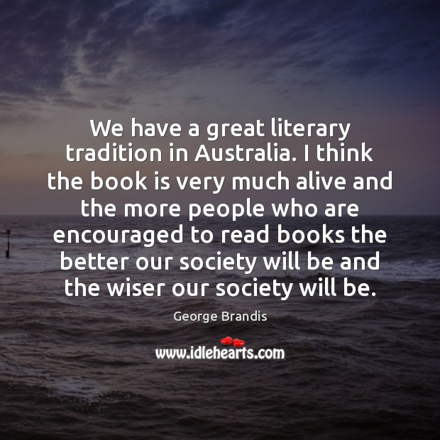 We have a great literary tradition in Australia. I think the book George Brandis Picture Quote