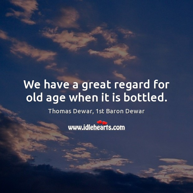 We have a great regard for old age when it is bottled. Thomas Dewar, 1st Baron Dewar Picture Quote