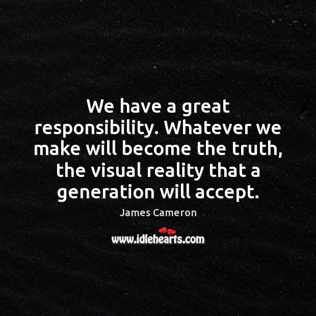 We have a great responsibility. Whatever we make will become the truth, James Cameron Picture Quote