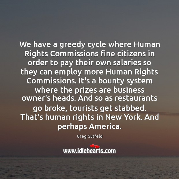 We have a greedy cycle where Human Rights Commissions fine citizens in Greg Gutfeld Picture Quote