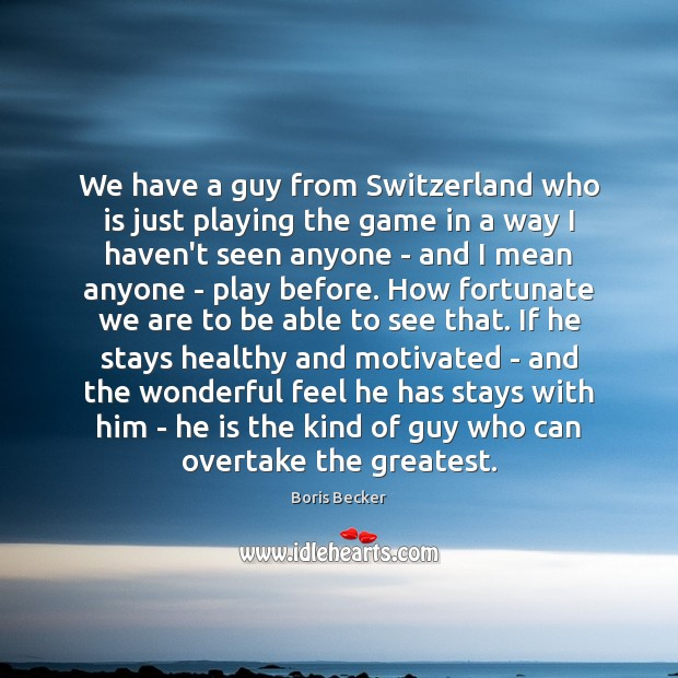 We have a guy from Switzerland who is just playing the game Boris Becker Picture Quote