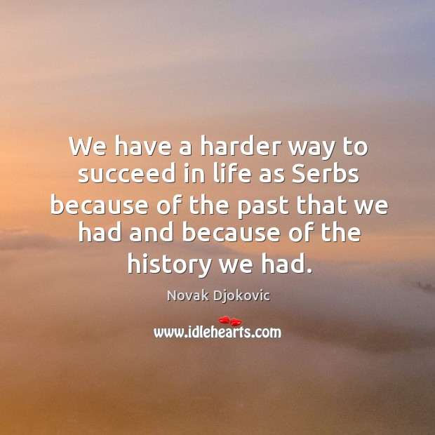We have a harder way to succeed in life as serbs because of the past that we had Image
