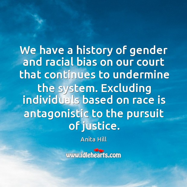 We have a history of gender and racial bias on our court that continues to undermine the system. Anita Hill Picture Quote