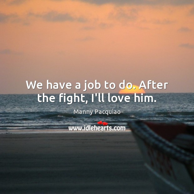 We have a job to do. After the fight, I'll love him. Manny Pacquiao Picture Quote