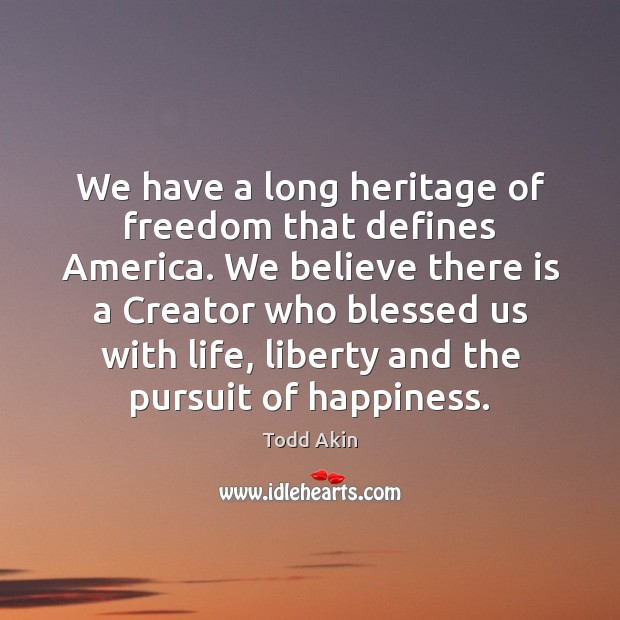 We have a long heritage of freedom that defines America. We believe Todd Akin Picture Quote