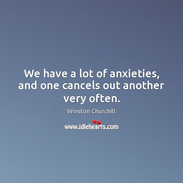 Image, We have a lot of anxieties, and one cancels out another very often.