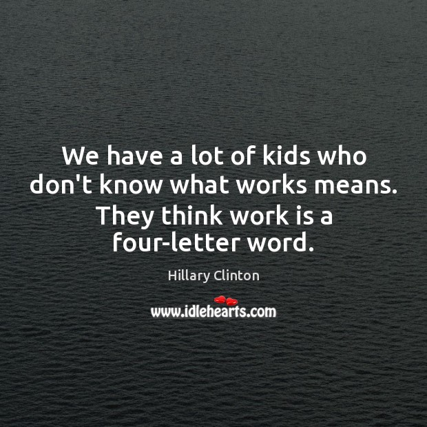 We have a lot of kids who don't know what works means. Hillary Clinton Picture Quote