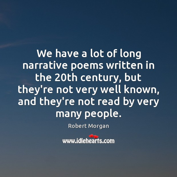 We have a lot of long narrative poems written in the 20th Robert Morgan Picture Quote