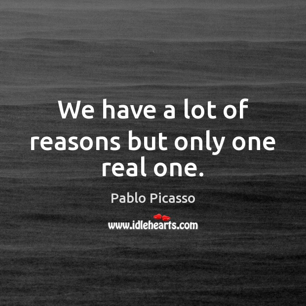 Image, We have a lot of reasons but only one real one.