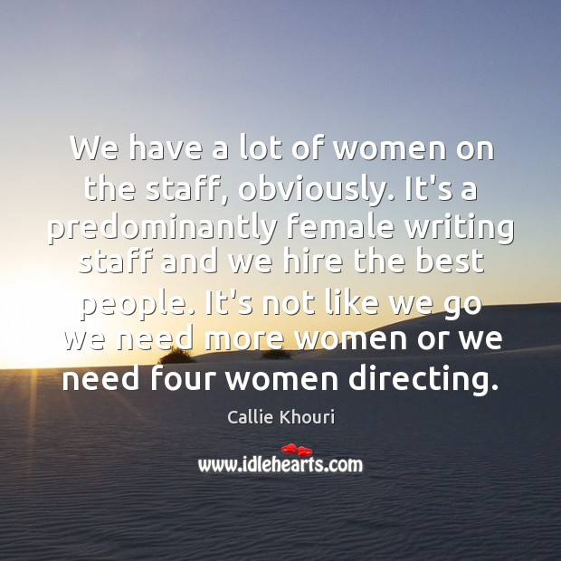 We have a lot of women on the staff, obviously. It's a Callie Khouri Picture Quote