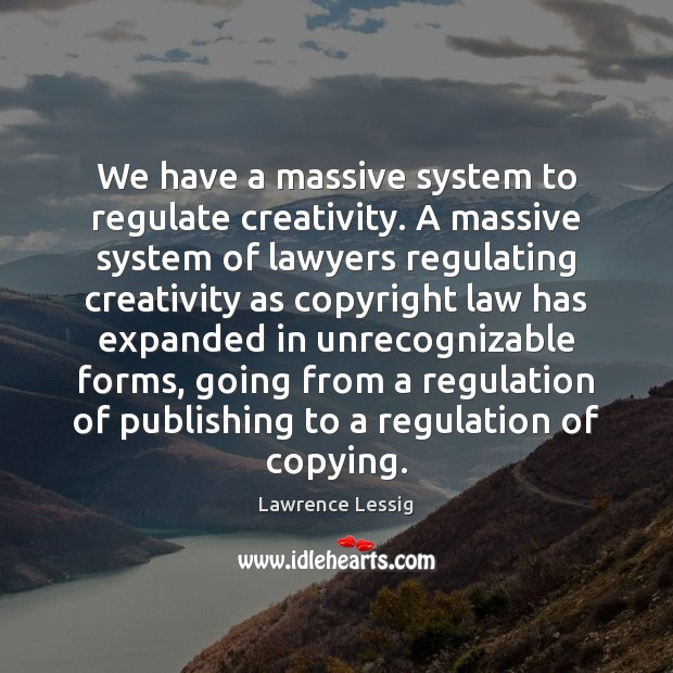 Lawrence Lessig Picture Quote image saying: We have a massive system to regulate creativity. A massive system of
