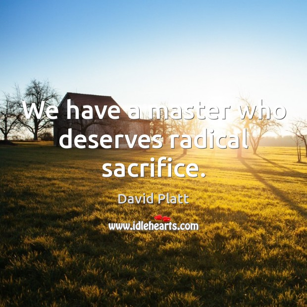 We have a master who deserves radical sacrifice. David Platt Picture Quote