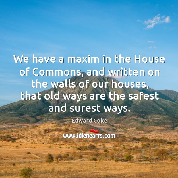 We have a maxim in the house of commons, and written on the walls of our houses Image