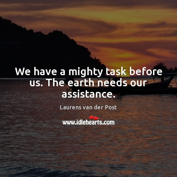 We have a mighty task before us. The earth needs our assistance. Laurens van der Post Picture Quote