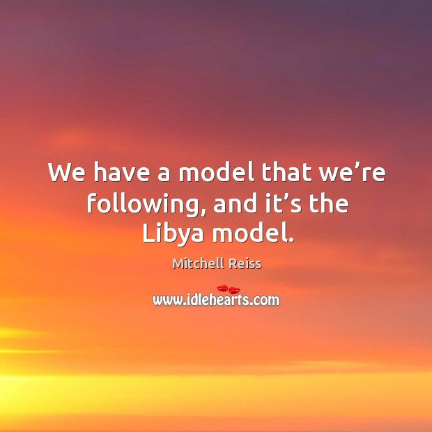 We have a model that we're following, and it's the libya model. Image