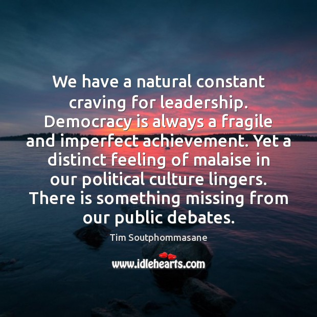 We have a natural constant craving for leadership. Democracy is always a Tim Soutphommasane Picture Quote