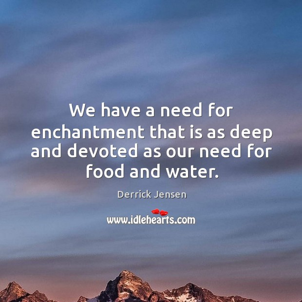 We have a need for enchantment that is as deep and devoted as our need for food and water. Image