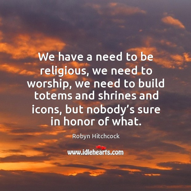 Image, We have a need to be religious, we need to worship, we need to build totems and shrines and icons, but nobody's sure in honor of what.