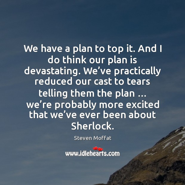 We have a plan to top it. And I do think our Steven Moffat Picture Quote
