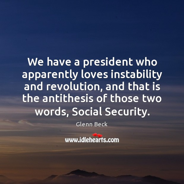 We have a president who apparently loves instability and revolution, and that Glenn Beck Picture Quote