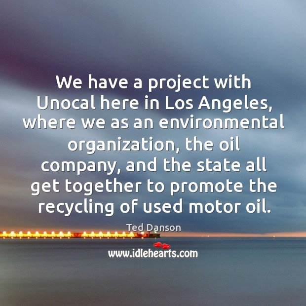 We have a project with unocal here in los angeles, where we as an environmental organization Ted Danson Picture Quote