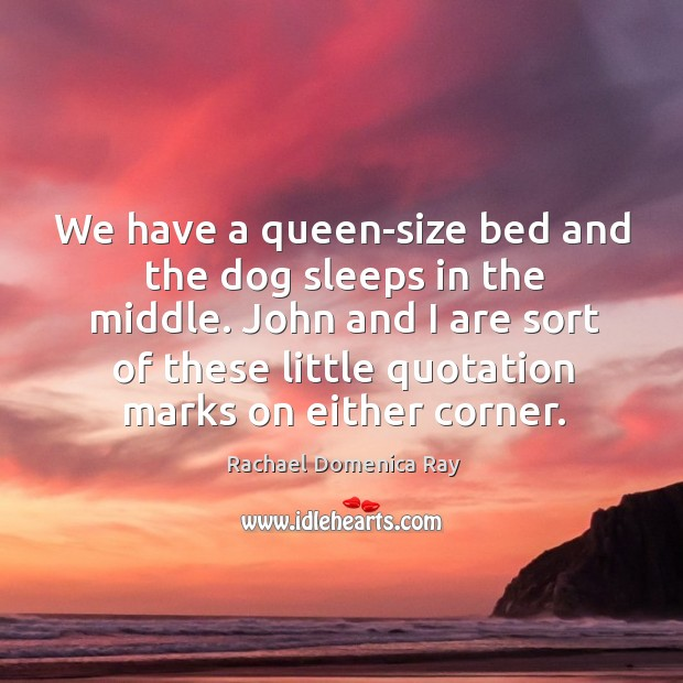 We have a queen-size bed and the dog sleeps in the middle. John and I are sort of these little quotation marks on either corner. Rachael Domenica Ray Picture Quote