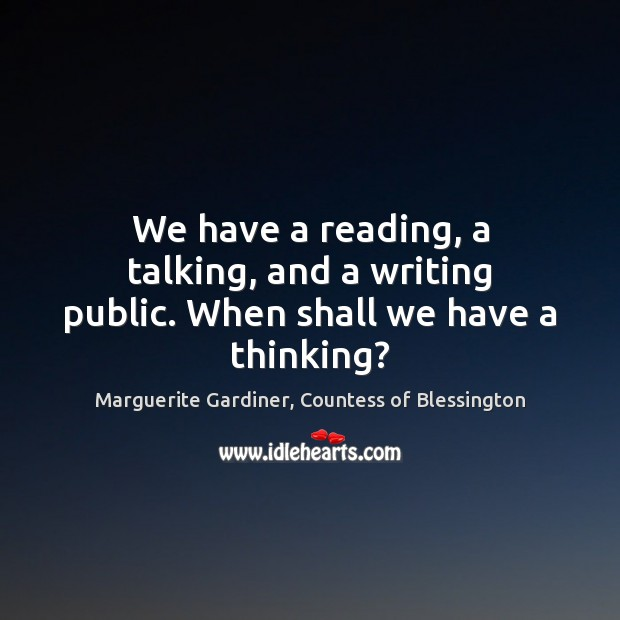 Image, We have a reading, a talking, and a writing public. When shall we have a thinking?