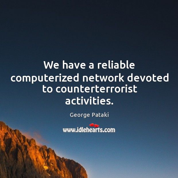We have a reliable computerized network devoted to counterterrorist activities. George Pataki Picture Quote