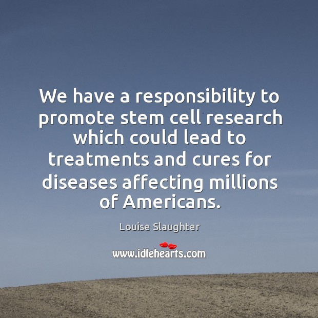 We have a responsibility to promote stem cell research which could lead to treatments Image