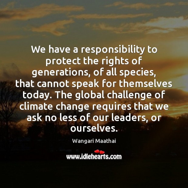 We have a responsibility to protect the rights of generations, of all Climate Quotes Image