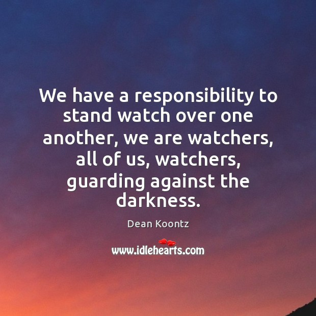 We have a responsibility to stand watch over one another, we are Dean Koontz Picture Quote