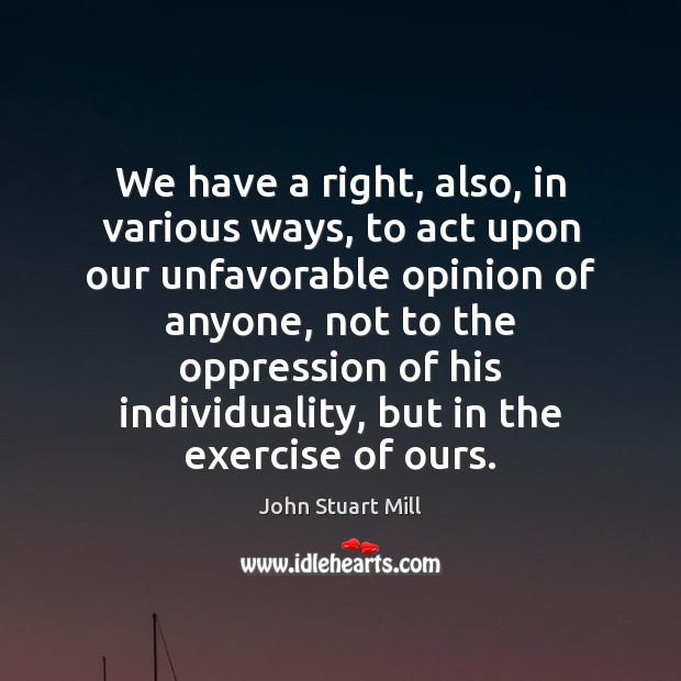 We have a right, also, in various ways, to act upon our John Stuart Mill Picture Quote