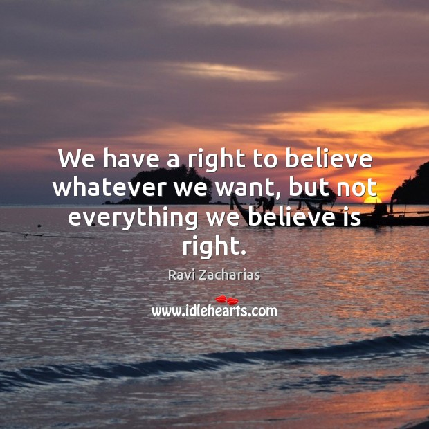 We have a right to believe whatever we want, but not everything we believe is right. Image