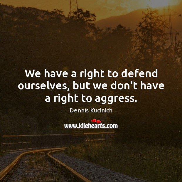 We have a right to defend ourselves, but we don't have a right to aggress. Dennis Kucinich Picture Quote