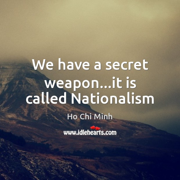 We have a secret weapon…it is called Nationalism Ho Chi Minh Picture Quote