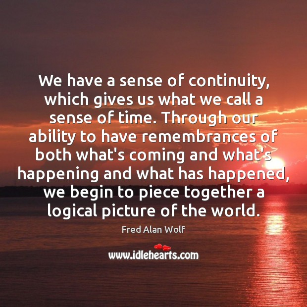 We have a sense of continuity, which gives us what we call Fred Alan Wolf Picture Quote