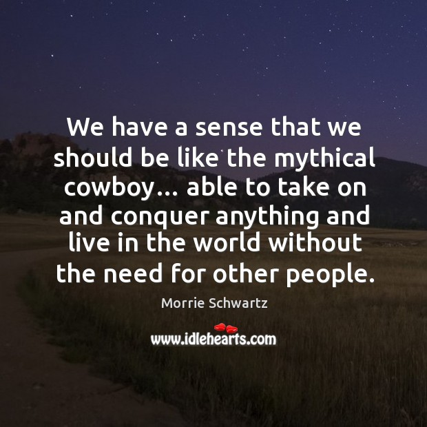 We have a sense that we should be like the mythical cowboy… Image