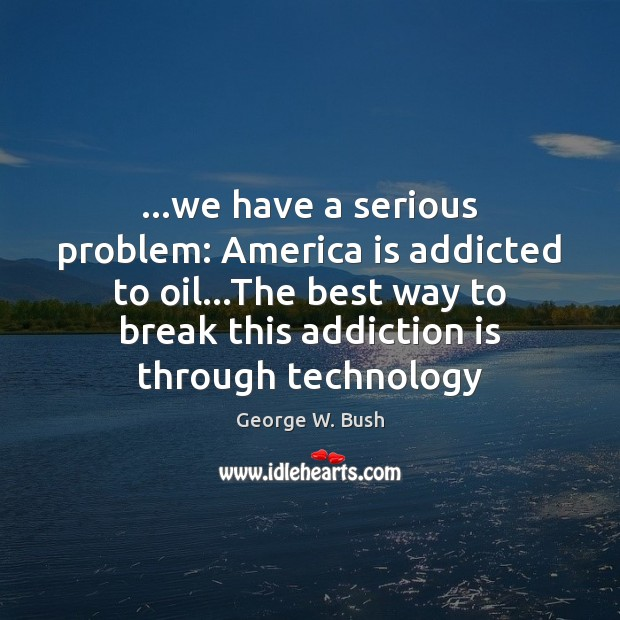 …we have a serious problem: America is addicted to oil…The best Addiction Quotes Image