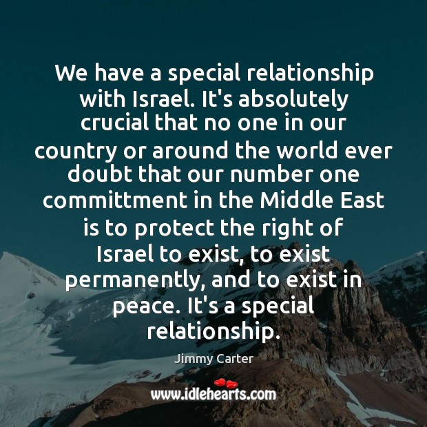 We have a special relationship with Israel. It's absolutely crucial that no Jimmy Carter Picture Quote