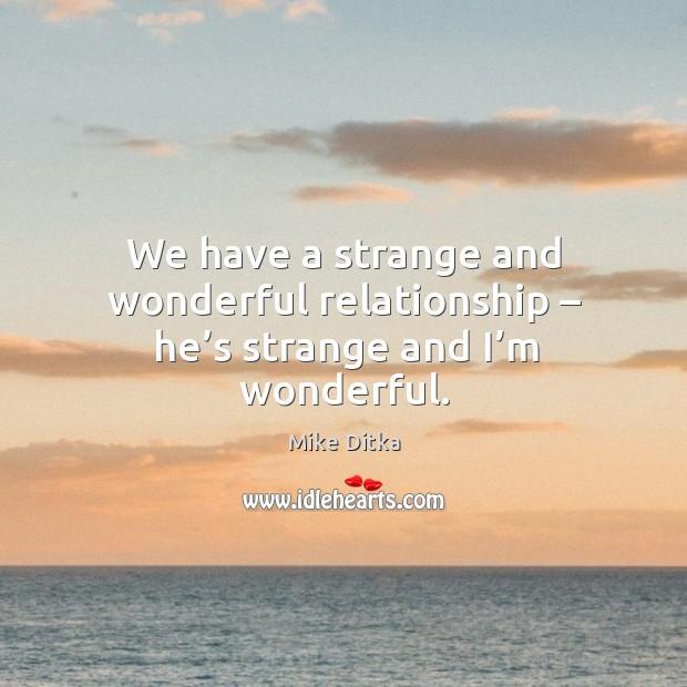 We have a strange and wonderful relationship – he's strange and I'm wonderful. Image