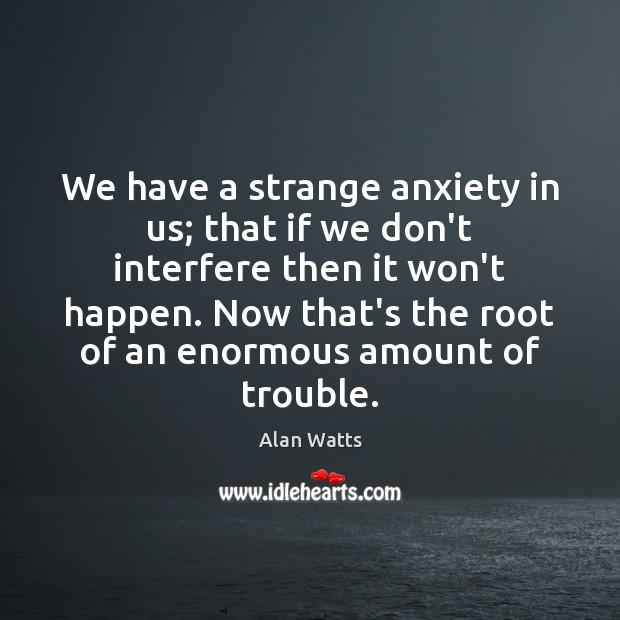 We have a strange anxiety in us; that if we don't interfere Image