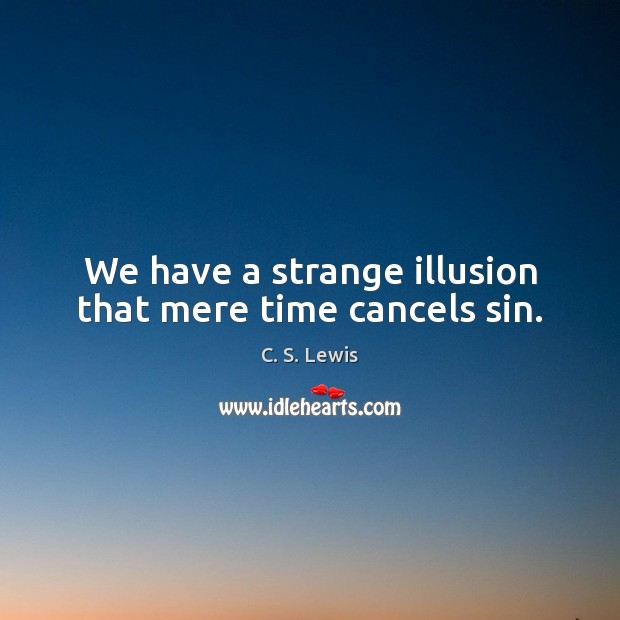 We have a strange illusion that mere time cancels sin. Image