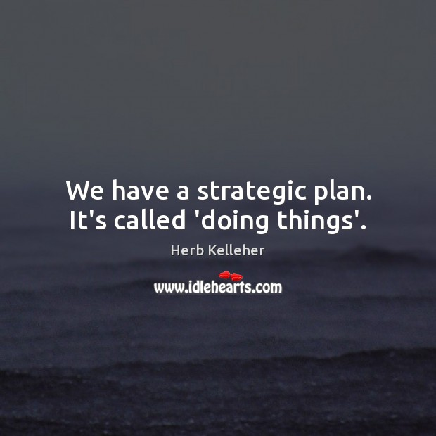Image, We have a strategic plan. It's called 'doing things'.
