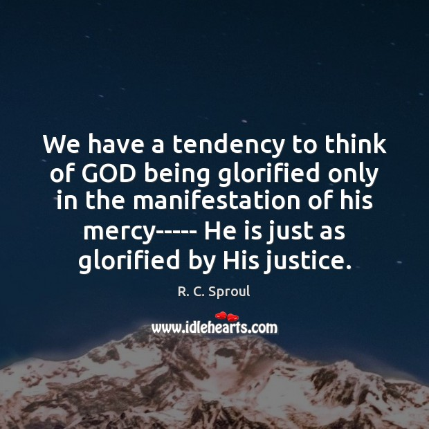 We have a tendency to think of GOD being glorified only in R. C. Sproul Picture Quote