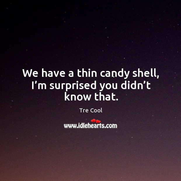 We have a thin candy shell, I'm surprised you didn't know that. Tre Cool Picture Quote